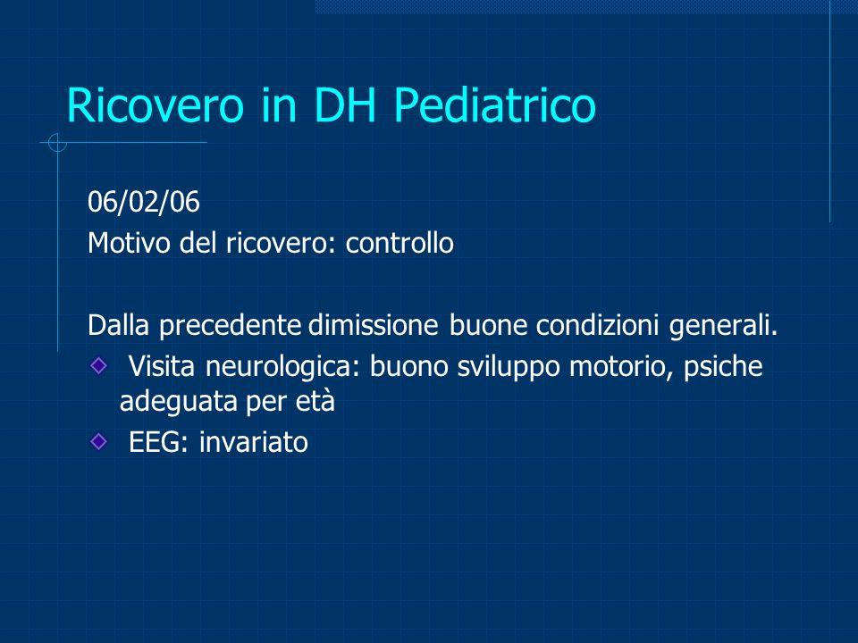 Ricovero in DH Pediatrico 06/02/06 Motivo del ricovero: controllo Dalla precedente dimissione buone condizioni generali. Visita neurologica: buono svi