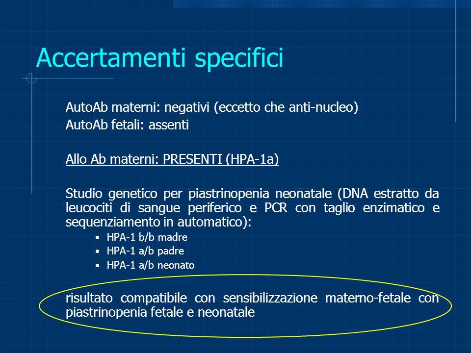 Accertamenti specifici AutoAb materni: negativi (eccetto che anti-nucleo) AutoAb fetali: assenti Allo Ab materni: PRESENTI (HPA-1a) Studio genetico pe