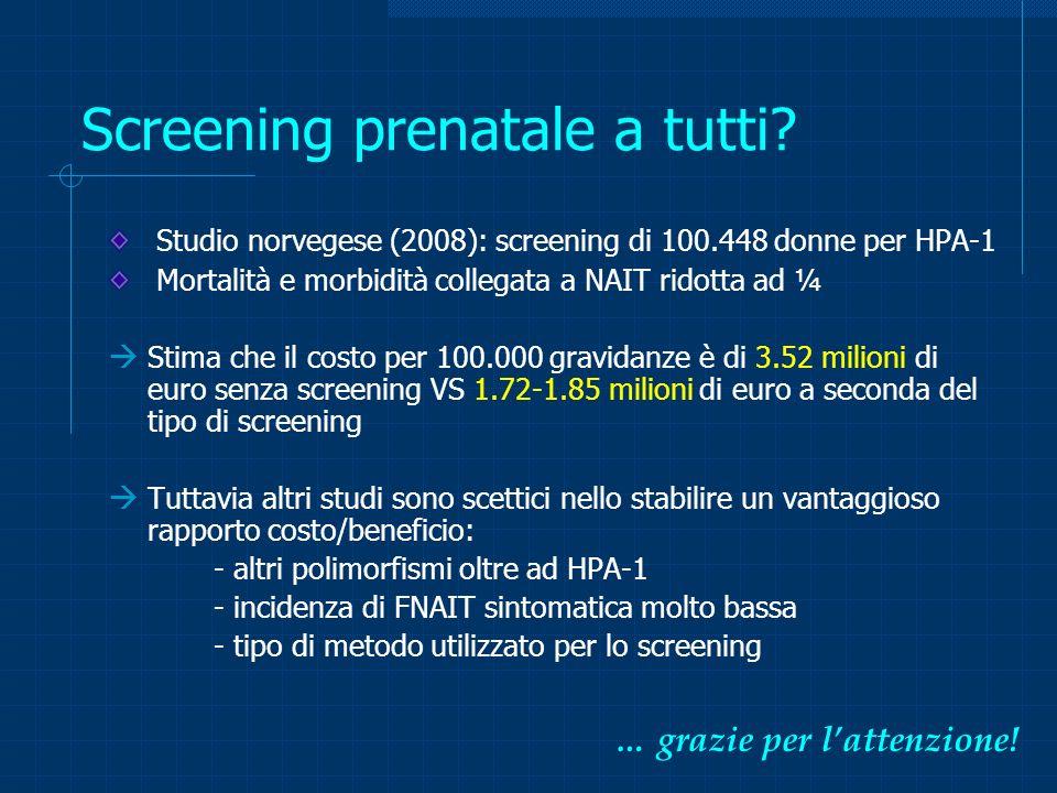 Screening prenatale a tutti? Studio norvegese (2008): screening di 100.448 donne per HPA-1 Mortalità e morbidità collegata a NAIT ridotta ad ¼ Stima c