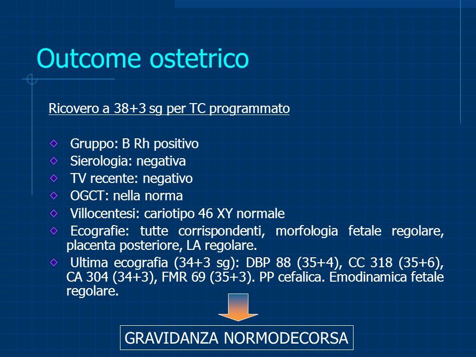 Outcome ostetrico Ricovero a 38+3 sg per TC programmato Gruppo: B Rh positivo Sierologia: negativa TV recente: negativo OGCT: nella norma Villocentesi