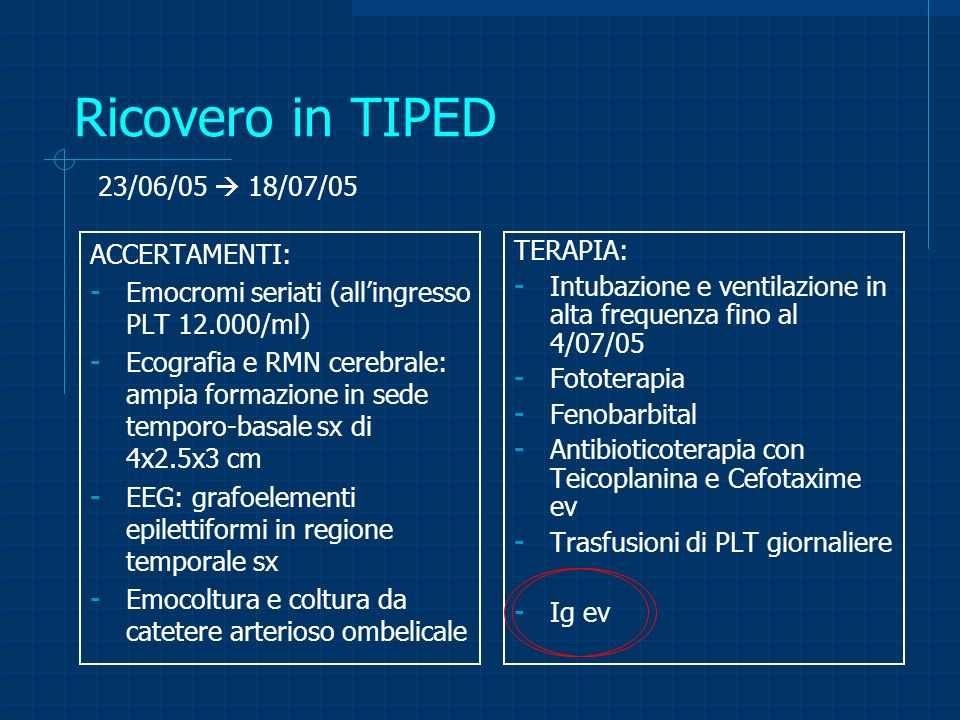 Trasferimento in Pediatria 18/07/05 28/07/05 diagnosi di trasferimento: insufficienza respiratoria acuta, emorragia polmonare, emorragia cerebrale temporo-basale sinistra, piastrinopenia neonatale alloimmune ACCERTAMENTI: - Emocromi seriati (allingresso PLT 59.000/ml) - Ecografia cerebrale: lesione temporo-occipitale di 2x4 cm - EEG: riduzione dei grafoelementi epilettiformi - Esame audiometrico: nella norma - Visita neurologica: ai limiti di norma TERAPIA: - Fenobarbital - Prosecuzione di antibioticoterapia con Teicoplanina e Cefotaxime ev - Trasfusioni di PLT giornaliere - Ig e.v.