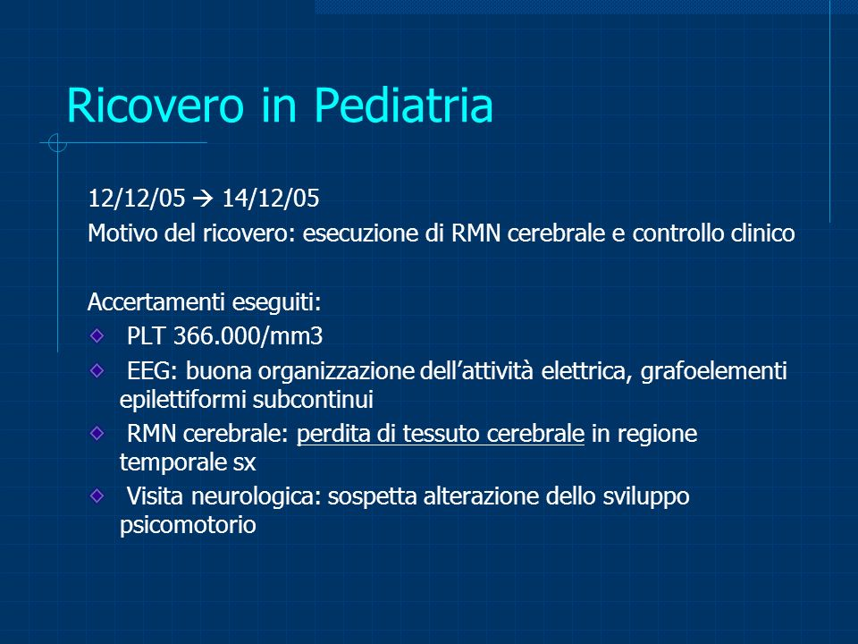 Ricovero in Pediatria 12/12/05 14/12/05 Motivo del ricovero: esecuzione di RMN cerebrale e controllo clinico Accertamenti eseguiti: PLT 366.000/mm3 EE