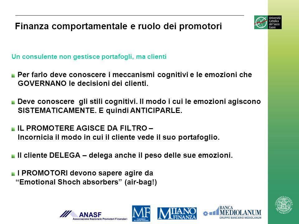 Finanza comportamentale e ruolo dei promotori Un consulente non gestisce portafogli, ma clienti Per farlo deve conoscere i meccanismi cognitivi e le emozioni che GOVERNANO le decisioni dei clienti.