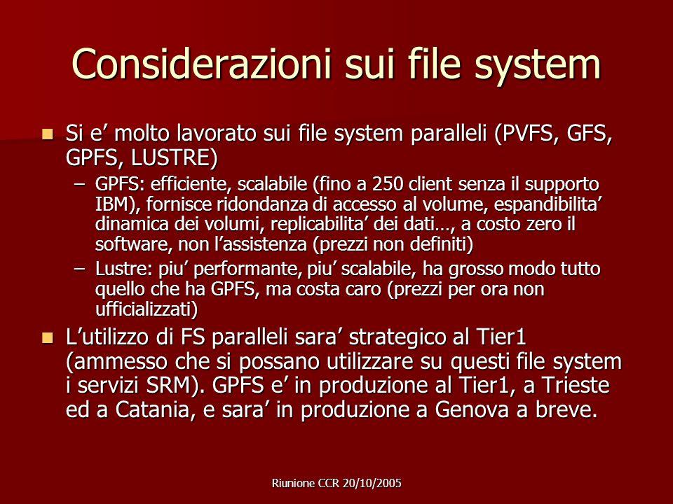 Riunione CCR 20/10/2005 Considerazioni sui file system Si e molto lavorato sui file system paralleli (PVFS, GFS, GPFS, LUSTRE) Si e molto lavorato sui file system paralleli (PVFS, GFS, GPFS, LUSTRE) –GPFS: efficiente, scalabile (fino a 250 client senza il supporto IBM), fornisce ridondanza di accesso al volume, espandibilita dinamica dei volumi, replicabilita dei dati…, a costo zero il software, non lassistenza (prezzi non definiti) –Lustre: piu performante, piu scalabile, ha grosso modo tutto quello che ha GPFS, ma costa caro (prezzi per ora non ufficializzati) Lutilizzo di FS paralleli sara strategico al Tier1 (ammesso che si possano utilizzare su questi file system i servizi SRM).