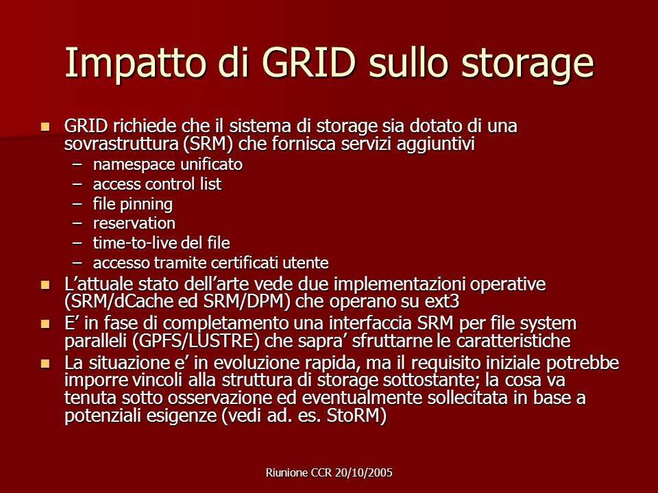 Riunione CCR 20/10/2005 Impatto di GRID sullo storage GRID richiede che il sistema di storage sia dotato di una sovrastruttura (SRM) che fornisca servizi aggiuntivi GRID richiede che il sistema di storage sia dotato di una sovrastruttura (SRM) che fornisca servizi aggiuntivi –namespace unificato –access control list –file pinning –reservation –time-to-live del file –accesso tramite certificati utente Lattuale stato dellarte vede due implementazioni operative (SRM/dCache ed SRM/DPM) che operano su ext3 Lattuale stato dellarte vede due implementazioni operative (SRM/dCache ed SRM/DPM) che operano su ext3 E in fase di completamento una interfaccia SRM per file system paralleli (GPFS/LUSTRE) che sapra sfruttarne le caratteristiche E in fase di completamento una interfaccia SRM per file system paralleli (GPFS/LUSTRE) che sapra sfruttarne le caratteristiche La situazione e in evoluzione rapida, ma il requisito iniziale potrebbe imporre vincoli alla struttura di storage sottostante; la cosa va tenuta sotto osservazione ed eventualmente sollecitata in base a potenziali esigenze (vedi ad.