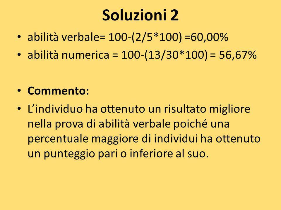 Soluzioni 2 abilità verbale= 100-(2/5*100) =60,00% abilità numerica = 100-(13/30*100) = 56,67% Commento: Lindividuo ha ottenuto un risultato migliore