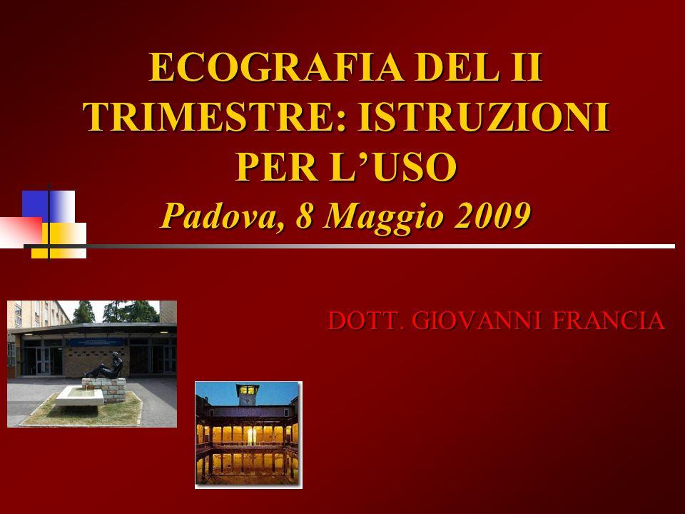 ECOGRAFIA DEL II TRIMESTRE: ISTRUZIONI PER LUSO Padova, 8 Maggio 2009 DOTT. GIOVANNI FRANCIA