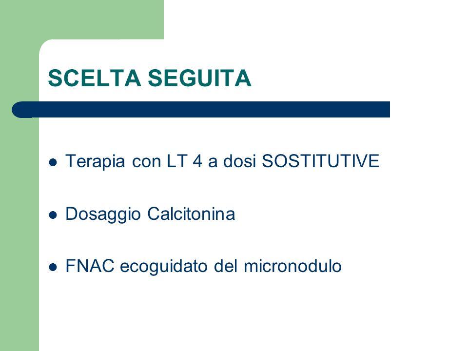 SCELTA SEGUITA Terapia con LT 4 a dosi SOSTITUTIVE Dosaggio Calcitonina FNAC ecoguidato del micronodulo