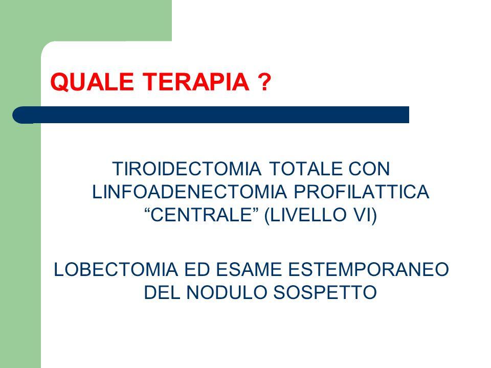 QUALE TERAPIA ? TIROIDECTOMIA TOTALE CON LINFOADENECTOMIA PROFILATTICA CENTRALE (LIVELLO VI) LOBECTOMIA ED ESAME ESTEMPORANEO DEL NODULO SOSPETTO