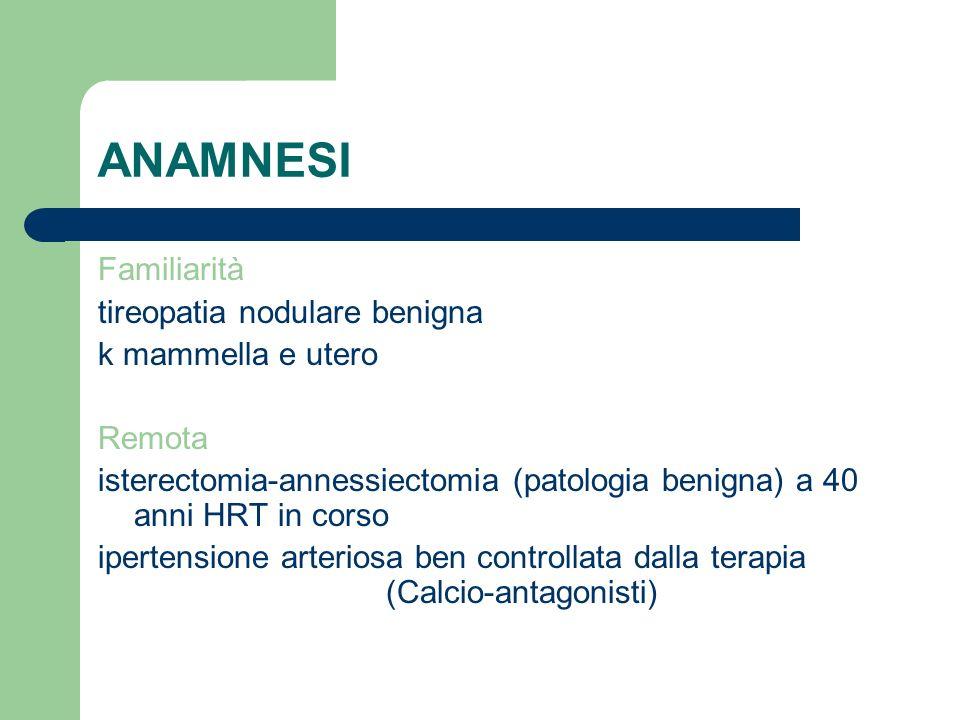 ANAMNESI Familiarità tireopatia nodulare benigna k mammella e utero Remota isterectomia-annessiectomia (patologia benigna) a 40 anni HRT in corso iper