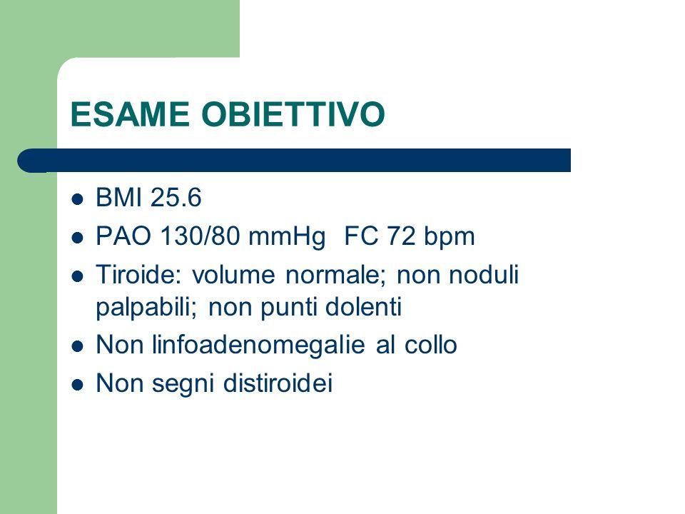 ESAME OBIETTIVO BMI 25.6 PAO 130/80 mmHgFC 72 bpm Tiroide: volume normale; non noduli palpabili; non punti dolenti Non linfoadenomegalie al collo Non