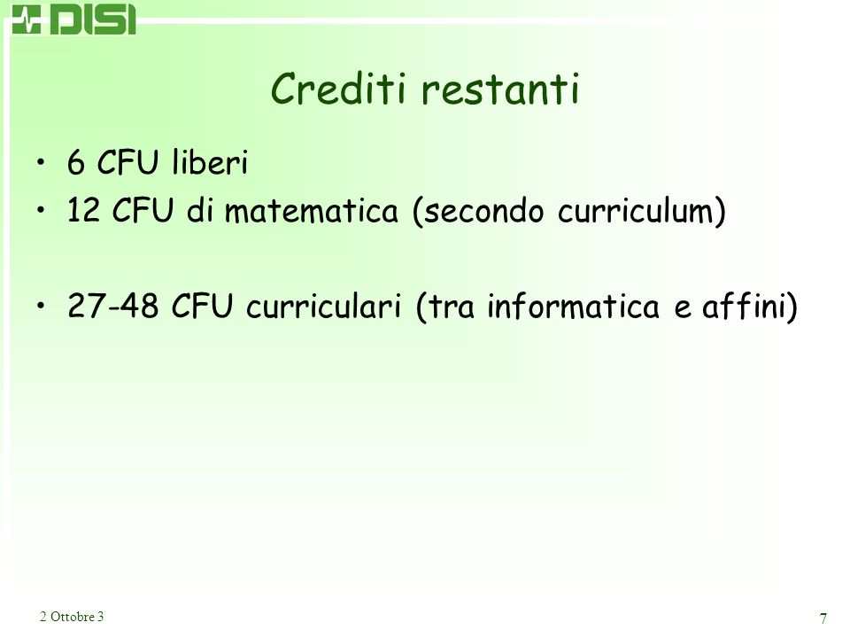2 Ottobre 3 7 Crediti restanti 6 CFU liberi 12 CFU di matematica (secondo curriculum) 27-48 CFU curriculari (tra informatica e affini)