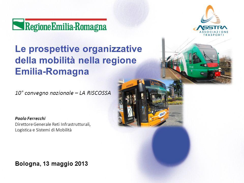 Le prospettive organizzative della mobilità nella regione Emilia-Romagna Bologna, 13 maggio 2013 Paolo Ferrecchi Direttore Generale Reti Infrastrutturali, Logistica e Sistemi di Mobilità 10° convegno nazionale – LA RISCOSSA