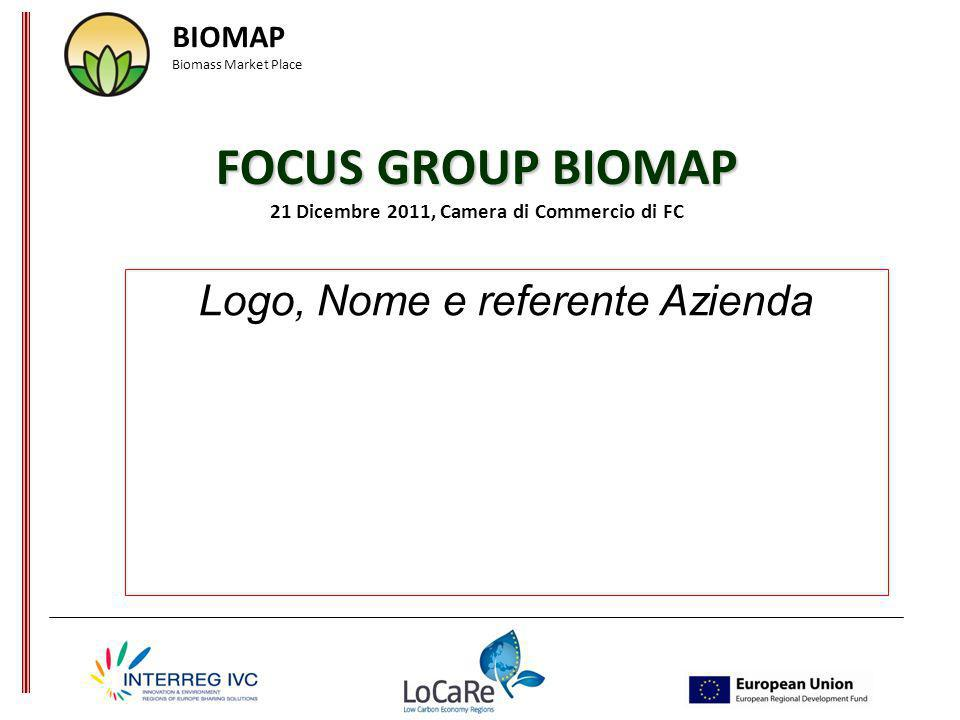 FOCUS GROUP BIOMAP FOCUS GROUP BIOMAP 21 Dicembre 2011, Camera di Commercio di FC Logo, Nome e referente Azienda BIOMAP Biomass Market Place