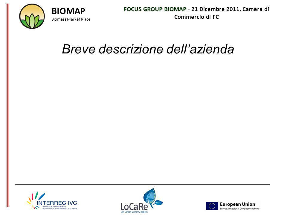 FOCUS GROUP BIOMAP FOCUS GROUP BIOMAP - 21 Dicembre 2011, Camera di Commercio di FC Breve descrizione dellazienda BIOMAP Biomass Market Place