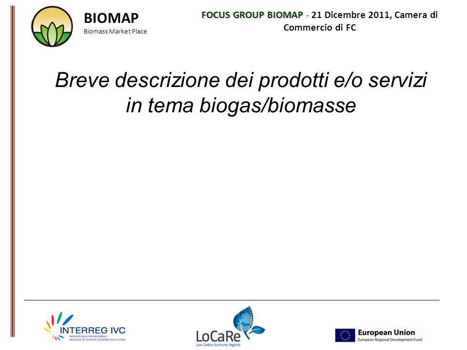 FOCUS GROUP BIOMAP FOCUS GROUP BIOMAP - 21 Dicembre 2011, Camera di Commercio di FC Breve descrizione dei prodotti e/o servizi in tema biogas/biomasse BIOMAP Biomass Market Place