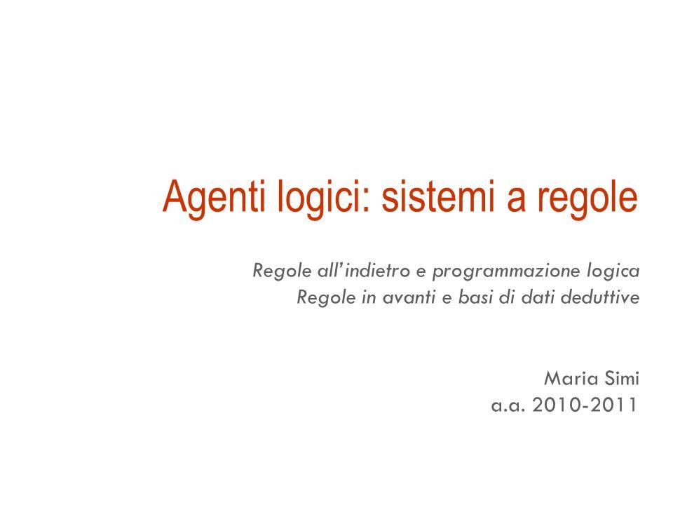 Agenti logici: sistemi a regole Regole allindietro e programmazione logica Regole in avanti e basi di dati deduttive Maria Simi a.a.