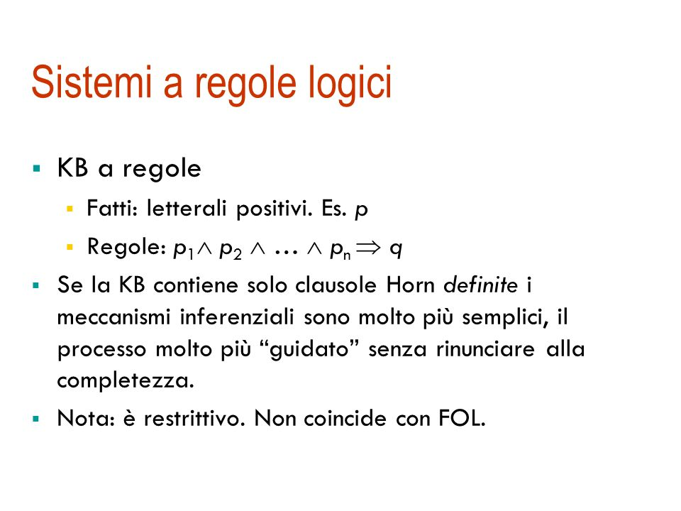 Il sottoinsieme a regole del FOL Clausole Horn definite: esattamente un letterale positivo Possono essere riscritte come fatti e regole: P 1 … P k Q (P 1 … P k ) Q P 1 … P k Q regola Q fatto