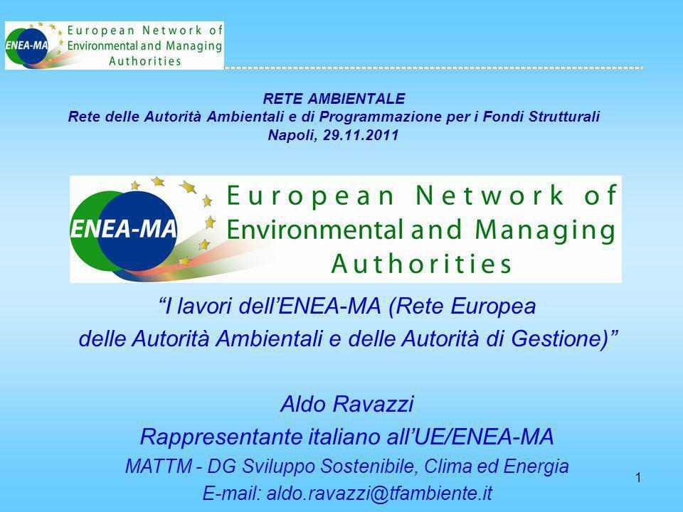 1 RETE AMBIENTALE Rete delle Autorità Ambientali e di Programmazione per i Fondi Strutturali Napoli, 29.11.2011 I lavori dellENEA-MA (Rete Europea delle Autorità Ambientali e delle Autorità di Gestione) Aldo Ravazzi Rappresentante italiano allUE/ENEA-MA MATTM - DG Sviluppo Sostenibile, Clima ed Energia E-mail: aldo.ravazzi@tfambiente.it