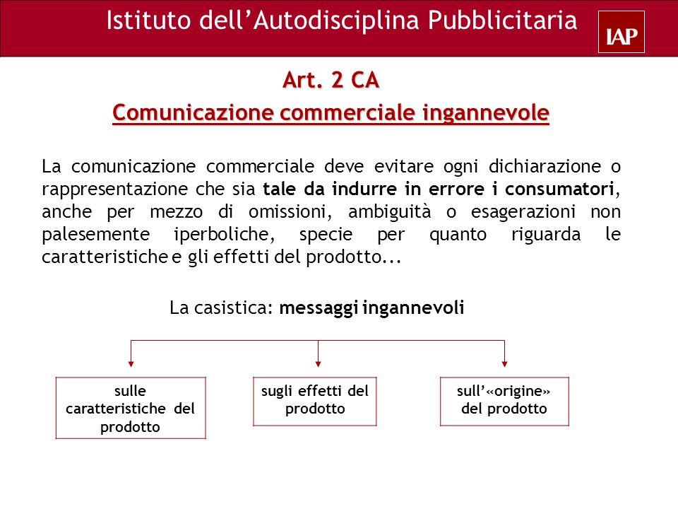 Art. 2 CA Comunicazione commerciale ingannevole La comunicazione commerciale deve evitare ogni dichiarazione o rappresentazione che sia tale da indurr