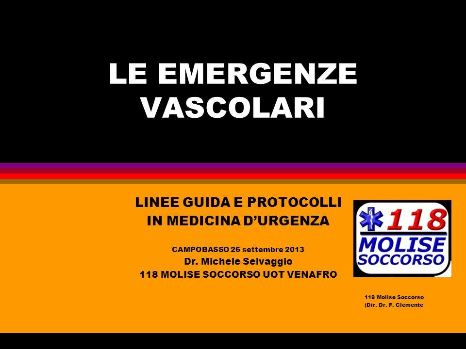 LE EMERGENZE VASCOLARI LINEE GUIDA E PROTOCOLLI IN MEDICINA DURGENZA CAMPOBASSO 26 settembre 2013 Dr. Michele Selvaggio 118 MOLISE SOCCORSO UOT VENAFR