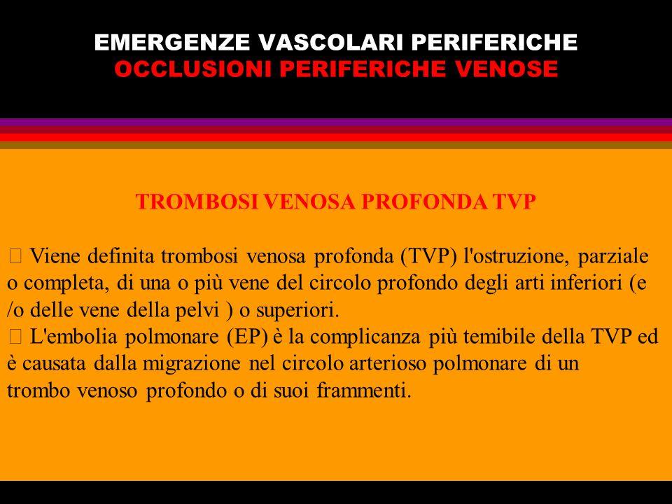 EMERGENZE VASCOLARI PERIFERICHE OCCLUSIONI PERIFERICHE VENOSE TROMBOSI VENOSA PROFONDA TVP Viene definita trombosi venosa profonda (TVP) l'ostruzione,