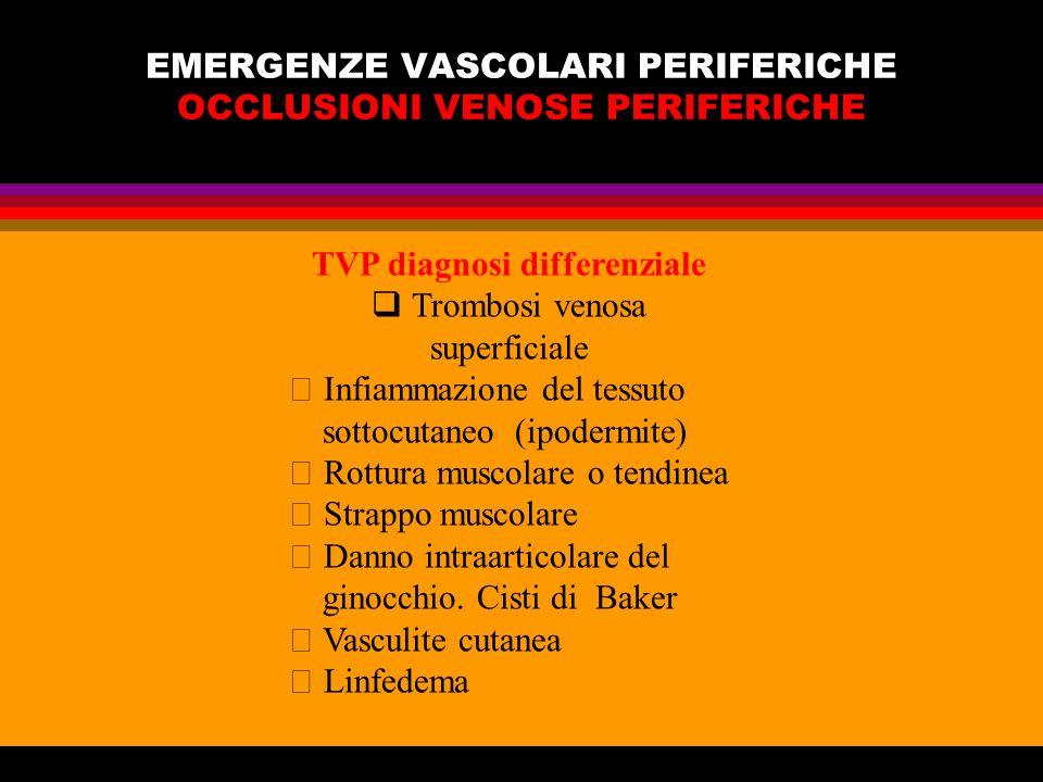 EMERGENZE VASCOLARI PERIFERICHE OCCLUSIONI VENOSE PERIFERICHE TVP diagnosi differenziale Trombosi venosa superficiale Infiammazione del tessuto sottoc
