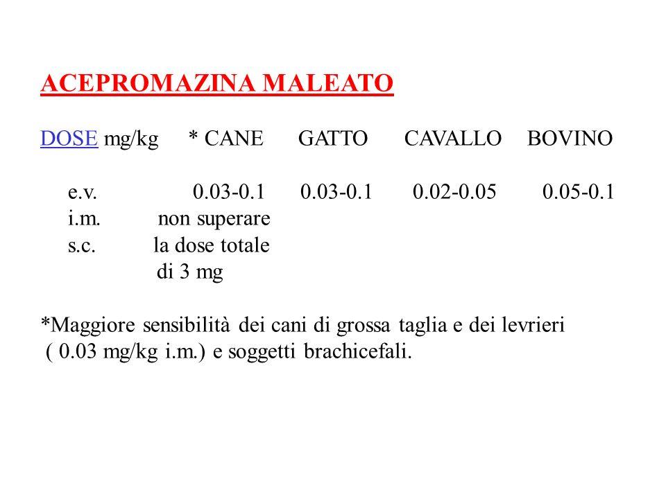 ACEPROMAZINA MALEATO DOSE mg/kg * CANE GATTO CAVALLO BOVINO e.v. 0.03-0.1 0.03-0.1 0.02-0.05 0.05-0.1 i.m. non superare s.c. la dose totale di 3 mg *M