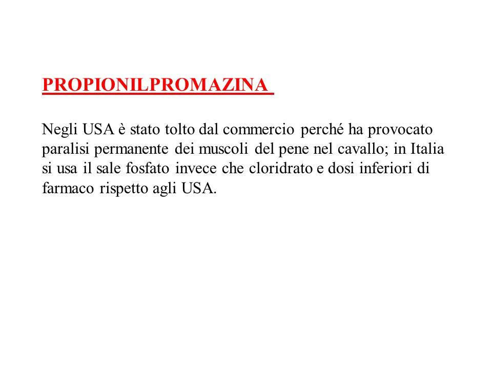 PROPIONILPROMAZINA Negli USA è stato tolto dal commercio perché ha provocato paralisi permanente dei muscoli del pene nel cavallo; in Italia si usa il