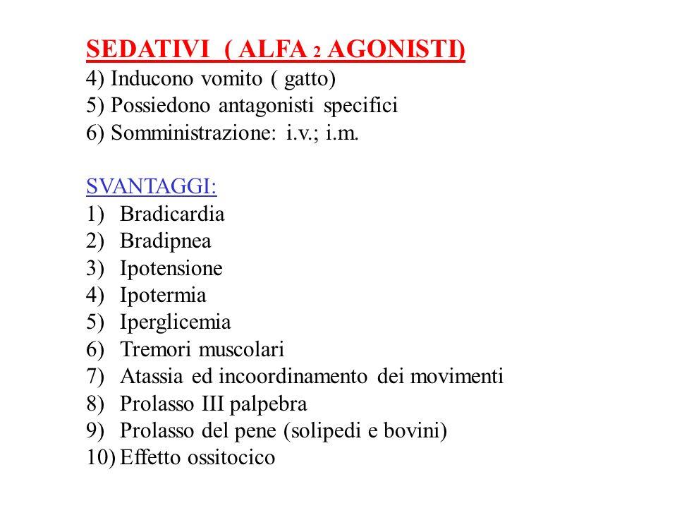 SEDATIVI ( ALFA 2 AGONISTI) 4) Inducono vomito ( gatto) 5) Possiedono antagonisti specifici 6) Somministrazione: i.v.; i.m. SVANTAGGI: 1)Bradicardia 2