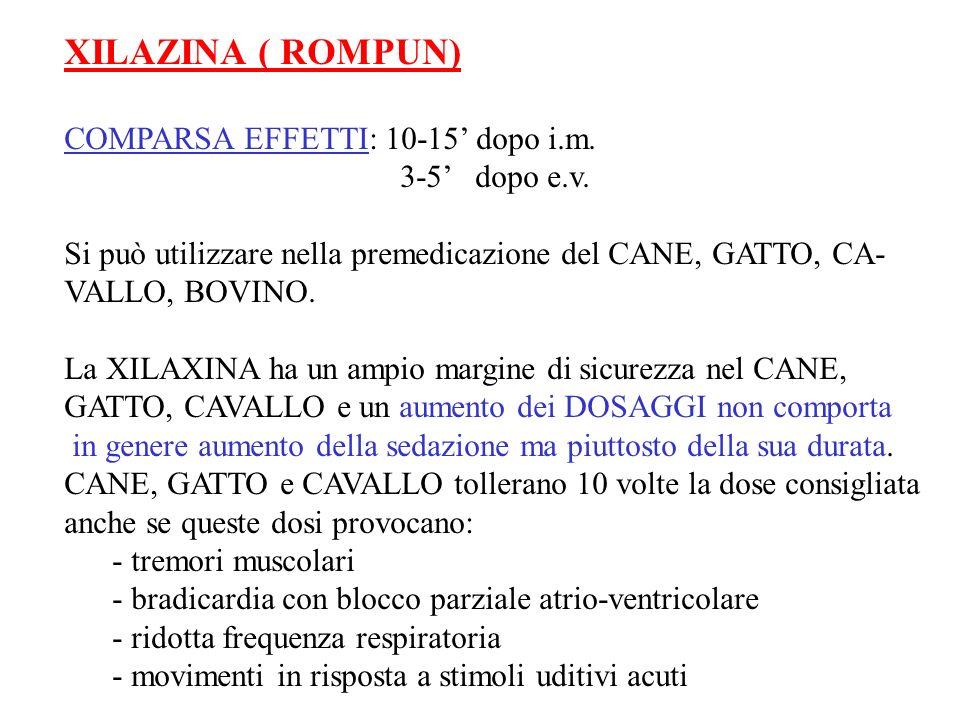 XILAZINA ( ROMPUN) COMPARSA EFFETTI: 10-15 dopo i.m. 3-5 dopo e.v. Si può utilizzare nella premedicazione del CANE, GATTO, CA- VALLO, BOVINO. La XILAX