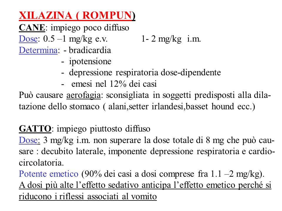 XILAZINA ( ROMPUN) CANE: impiego poco diffuso Dose: 0.5 –1 mg/kg e.v. 1- 2 mg/kg i.m. Determina: - bradicardia - ipotensione - depressione respiratori