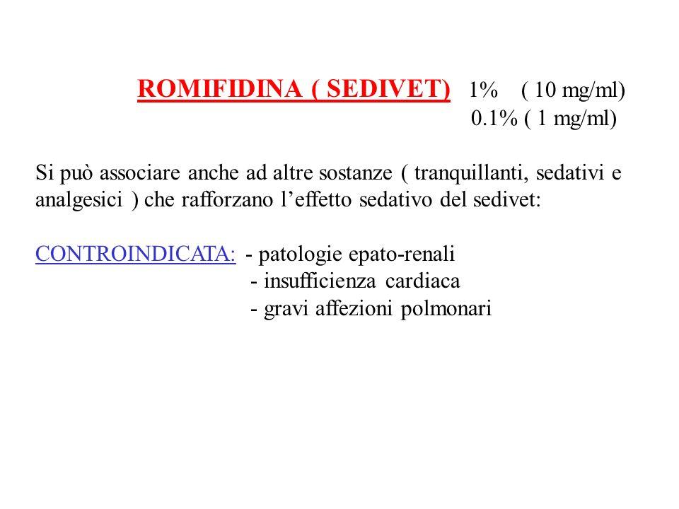 ROMIFIDINA ( SEDIVET) 1% ( 10 mg/ml) 0.1% ( 1 mg/ml) Si può associare anche ad altre sostanze ( tranquillanti, sedativi e analgesici ) che rafforzano