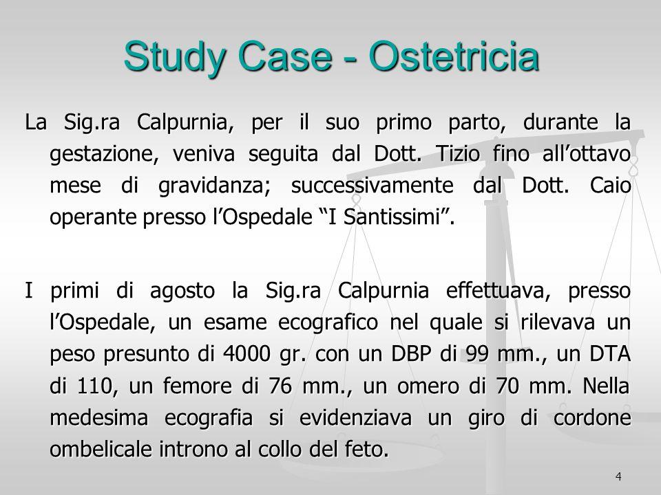 4 Study Case - Ostetricia La Sig.ra Calpurnia, per il suo primo parto, durante la gestazione, veniva seguita dal Dott. Tizio fino allottavo mese di gr