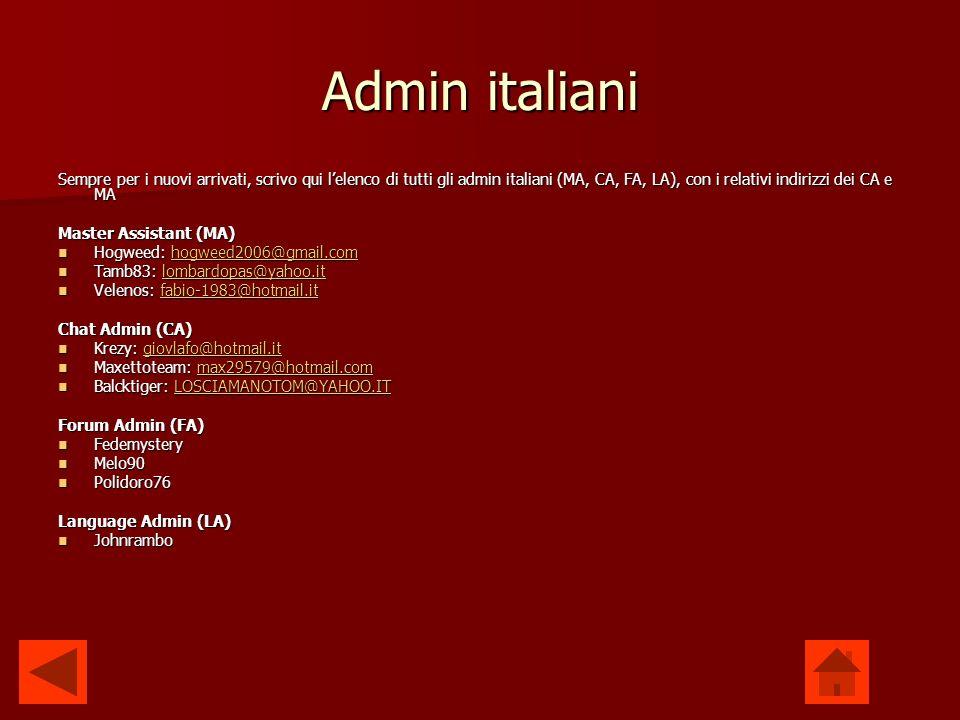 Admin italiani Sempre per i nuovi arrivati, scrivo qui lelenco di tutti gli admin italiani (MA, CA, FA, LA), con i relativi indirizzi dei CA e MA Master Assistant (MA) Hogweed: hogweed2006@gmail.com Hogweed: hogweed2006@gmail.comhogweed2006@gmail.com Tamb83: lombardopas@yahoo.it Tamb83: lombardopas@yahoo.itlombardopas@yahoo.it Velenos: fabio-1983@hotmail.it Velenos: fabio-1983@hotmail.itfabio-1983@hotmail.it Chat Admin (CA) Krezy: giovlafo@hotmail.it Krezy: giovlafo@hotmail.itgiovlafo@hotmail.it Maxettoteam: max29579@hotmail.com Maxettoteam: max29579@hotmail.commax29579@hotmail.com Balcktiger: LOSCIAMANOTOM@YAHOO.IT Balcktiger: LOSCIAMANOTOM@YAHOO.ITLOSCIAMANOTOM@YAHOO.IT Forum Admin (FA) Fedemystery Fedemystery Melo90 Melo90 Polidoro76 Polidoro76 Language Admin (LA) Johnrambo Johnrambo