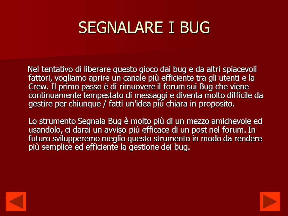 SEGNALARE I BUG Puoi trovare lo strumento per segnalare i Bug, qui: http://www.powerchallenge.com/?p=bug_report&uqid=1195725996 (se il link non funziona, lo trovi sotto il menu a tendina Aiuto ).