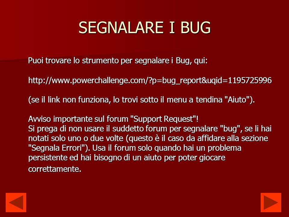 SEGNALARE I BUG Puoi trovare lo strumento per segnalare i Bug, qui: http://www.powerchallenge.com/ p=bug_report&uqid=1195725996 (se il link non funziona, lo trovi sotto il menu a tendina Aiuto ).