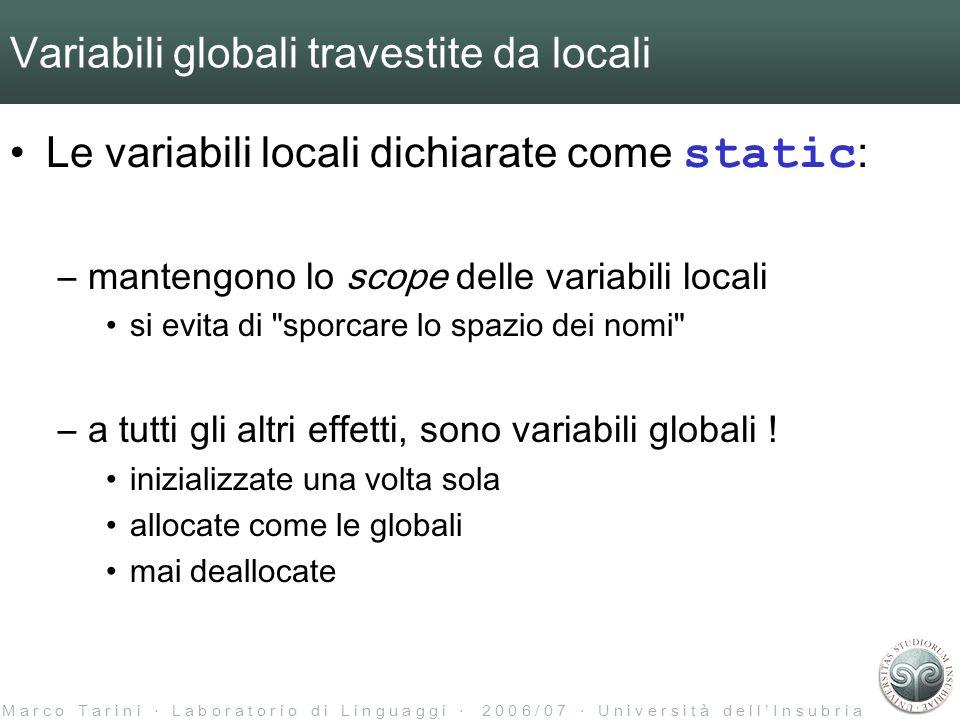 M a r c o T a r i n i L a b o r a t o r i o d i L i n g u a g g i 2 0 0 6 / 0 7 U n i v e r s i t à d e l l I n s u b r i a Variabili globali travestite da locali Le variabili locali dichiarate come static : –mantengono lo scope delle variabili locali si evita di sporcare lo spazio dei nomi –a tutti gli altri effetti, sono variabili globali .