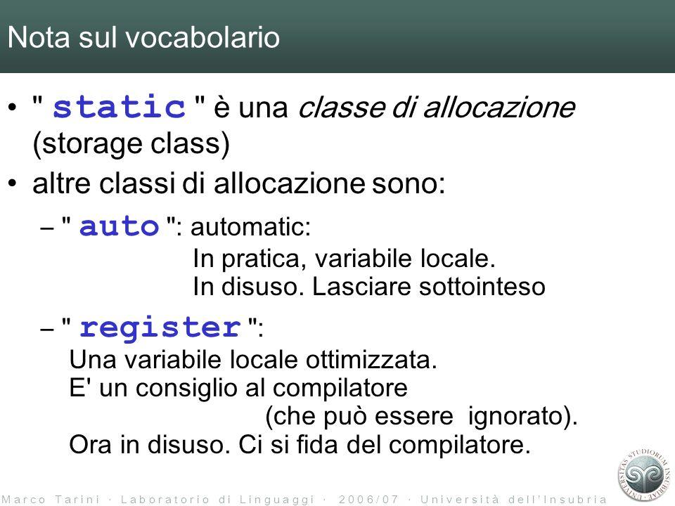 M a r c o T a r i n i L a b o r a t o r i o d i L i n g u a g g i 2 0 0 6 / 0 7 U n i v e r s i t à d e l l I n s u b r i a Nota sul vocabolario static è una classe di allocazione (storage class) altre classi di allocazione sono: – auto : automatic: In pratica, variabile locale.
