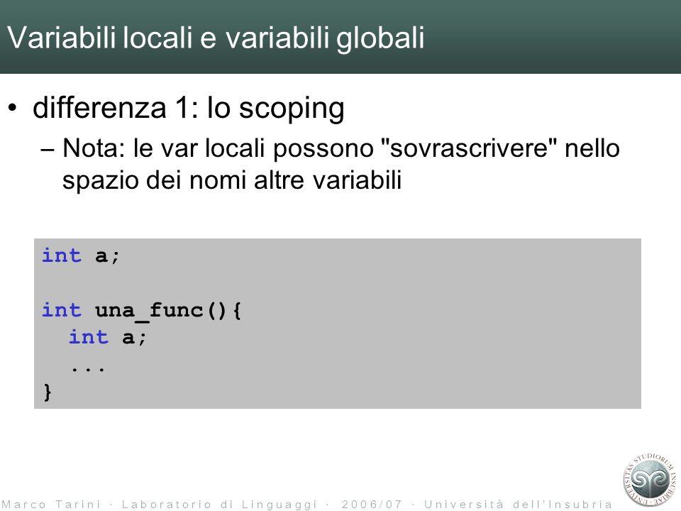 M a r c o T a r i n i L a b o r a t o r i o d i L i n g u a g g i 2 0 0 6 / 0 7 U n i v e r s i t à d e l l I n s u b r i a Variabili locali e variabili globali differenza 1: lo scoping –Nota: le var locali possono sovrascrivere nello spazio dei nomi altre variabili int a; int una_func(){ int a;...