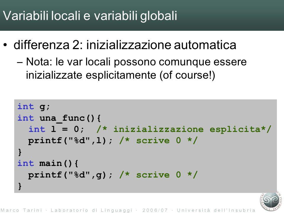 M a r c o T a r i n i L a b o r a t o r i o d i L i n g u a g g i 2 0 0 6 / 0 7 U n i v e r s i t à d e l l I n s u b r i a Variabili locali e variabili globali differenza 2: inizializzazione automatica –Nota: le var locali possono comunque essere inizializzate esplicitamente (of course!) int g; int una_func(){ int l = 0; /* inizializzazione esplicita*/ printf( %d ,l); /* scrive 0 */ } int main(){ printf( %d ,g); /* scrive 0 */ }