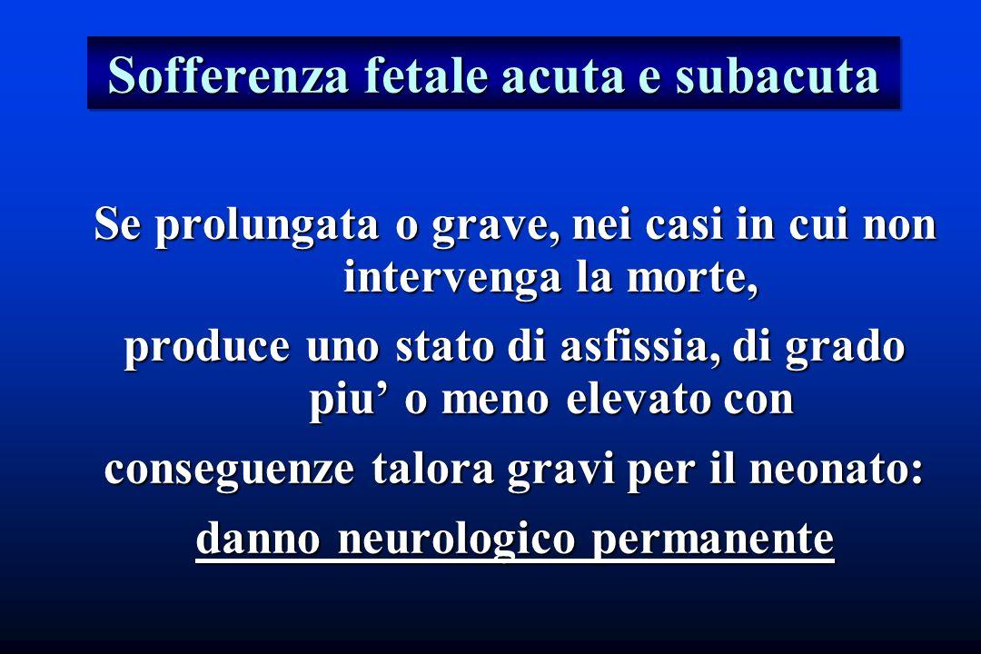 Sofferenza fetale acuta e subacuta Se prolungata o grave, nei casi in cui non intervenga la morte, produce uno stato di asfissia, di grado piu o meno