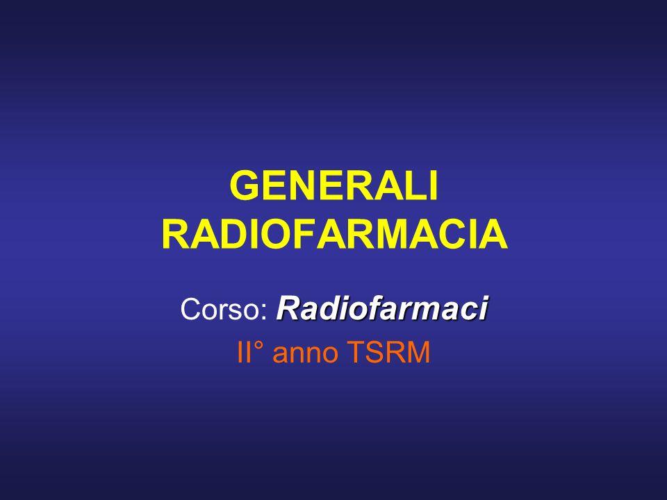 GENERALI RADIOFARMACIA Radiofarmaci Corso: Radiofarmaci II° anno TSRM