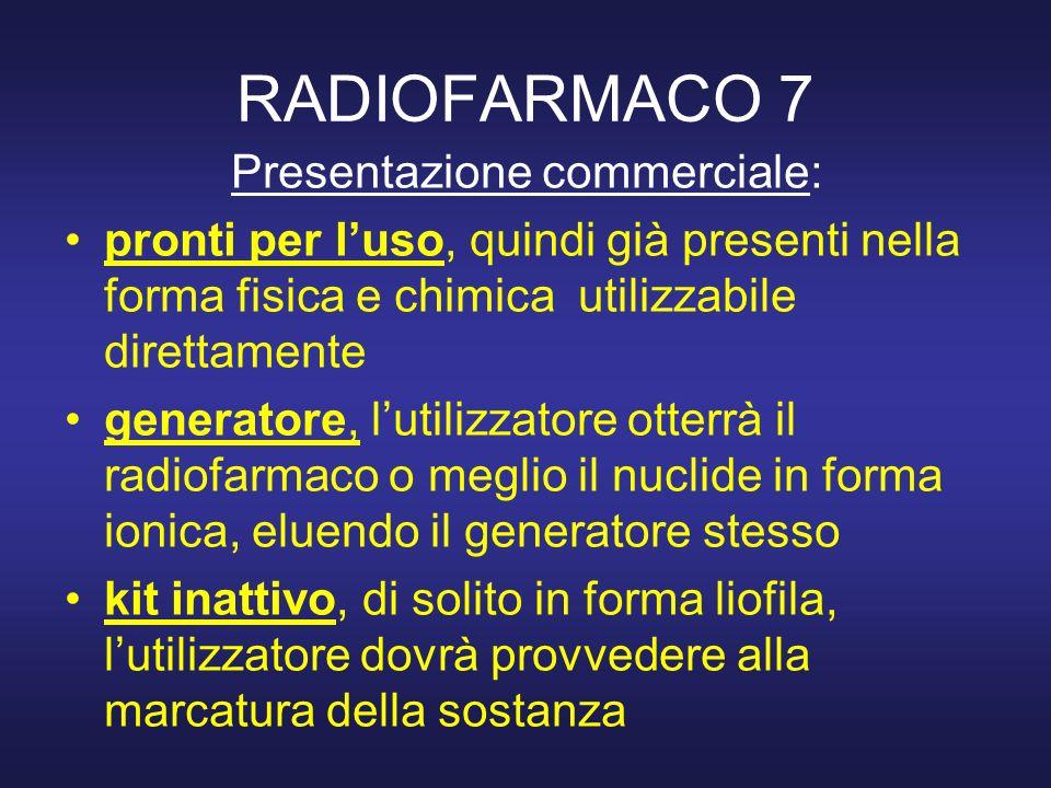 RADIOFARMACO 7 Presentazione commerciale: pronti per luso, quindi già presenti nella forma fisica e chimica utilizzabile direttamente generatore, luti