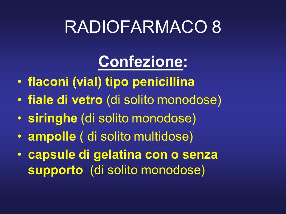 RADIOFARMACO 8 Confezione: flaconi (vial) tipo penicillina fiale di vetro (di solito monodose) siringhe (di solito monodose) ampolle ( di solito multi