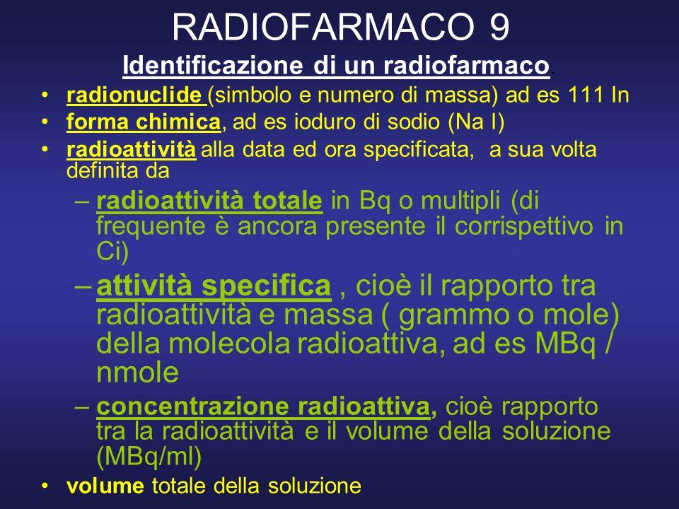 RADIOFARMACO 9 Identificazione di un radiofarmaco. radionuclide (simbolo e numero di massa) ad es 111 In forma chimica, ad es ioduro di sodio (Na I) r