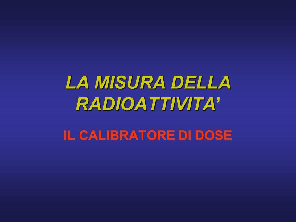 LA MISURA DELLA RADIOATTIVITA IL CALIBRATORE DI DOSE