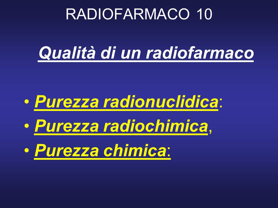RADIOFARMACO 10 Qualità di un radiofarmaco Purezza radionuclidica: Purezza radiochimica, Purezza chimica: