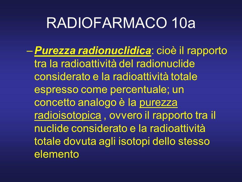 RADIOFARMACO 10a –Purezza radionuclidica: cioè il rapporto tra la radioattività del radionuclide considerato e la radioattività totale espresso come p