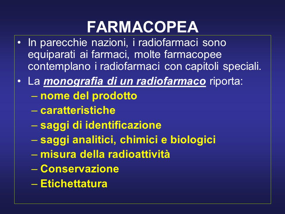 FARMACOPEA In parecchie nazioni, i radiofarmaci sono equiparati ai farmaci, molte farmacopee contemplano i radiofarmaci con capitoli speciali. La mono